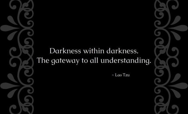 Darkness within darkness. The gateway to all understanding